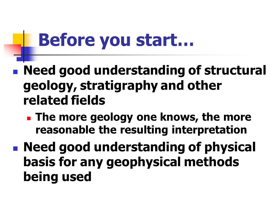 Before you start… Need good understanding of structural geology, stratigraphy and other related fields.