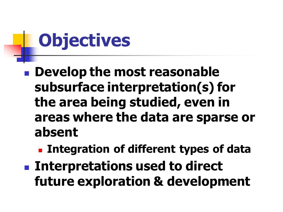 Objectives Develop the most reasonable subsurface interpretation(s) for the area being studied, even in areas where the data are sparse or absent.