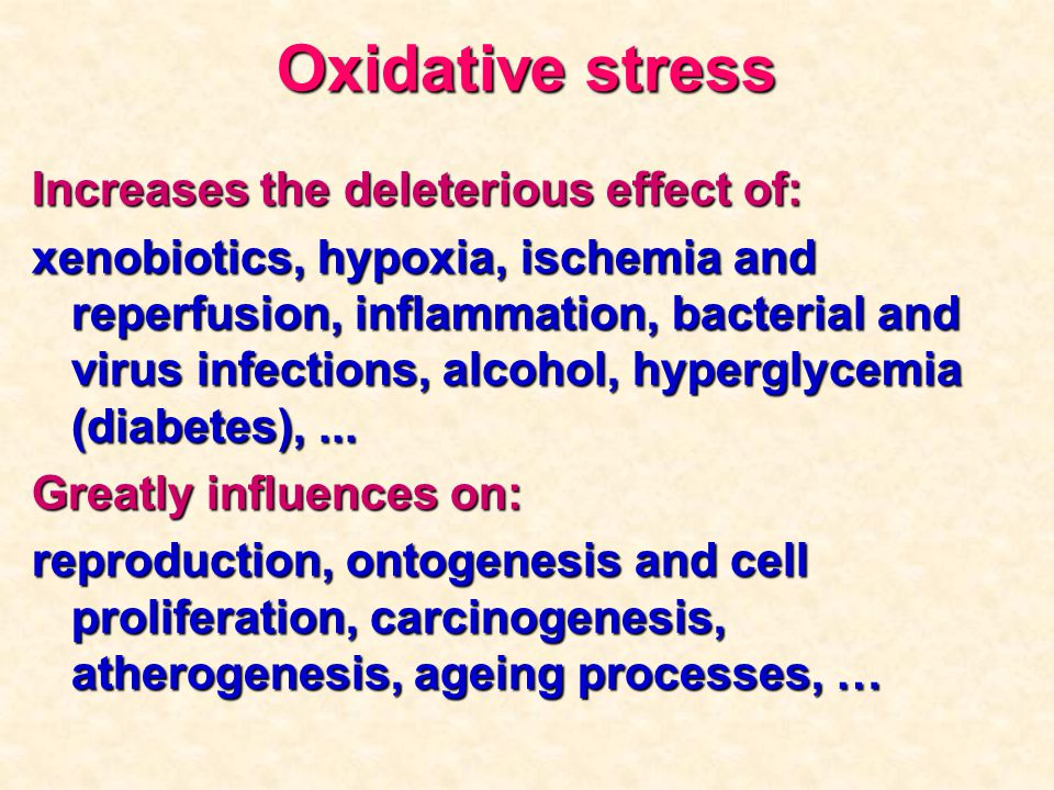 Oxidative stress Increases the deleterious effect of: