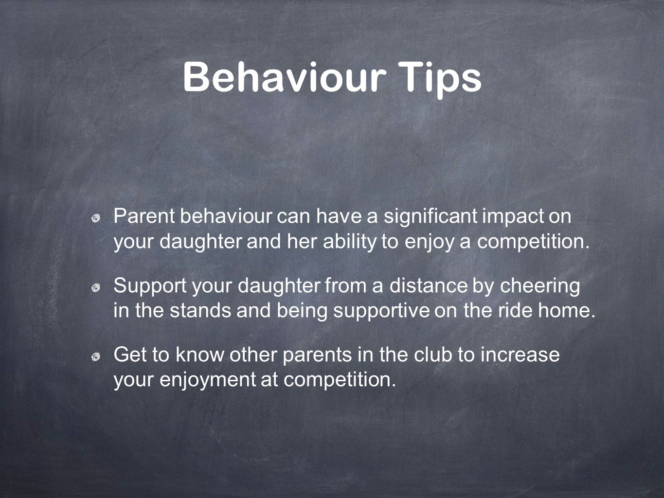 Behaviour Tips Parent behaviour can have a significant impact on your daughter and her ability to enjoy a competition.