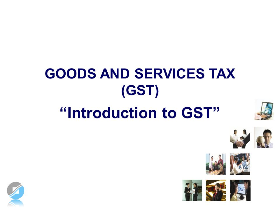Introduction to GST GOODS AND SERVICES TAX (GST) Notes to Speaker 1: