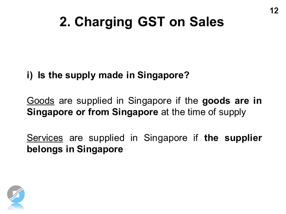 2. Charging GST on Sales i) Is the supply made in Singapore