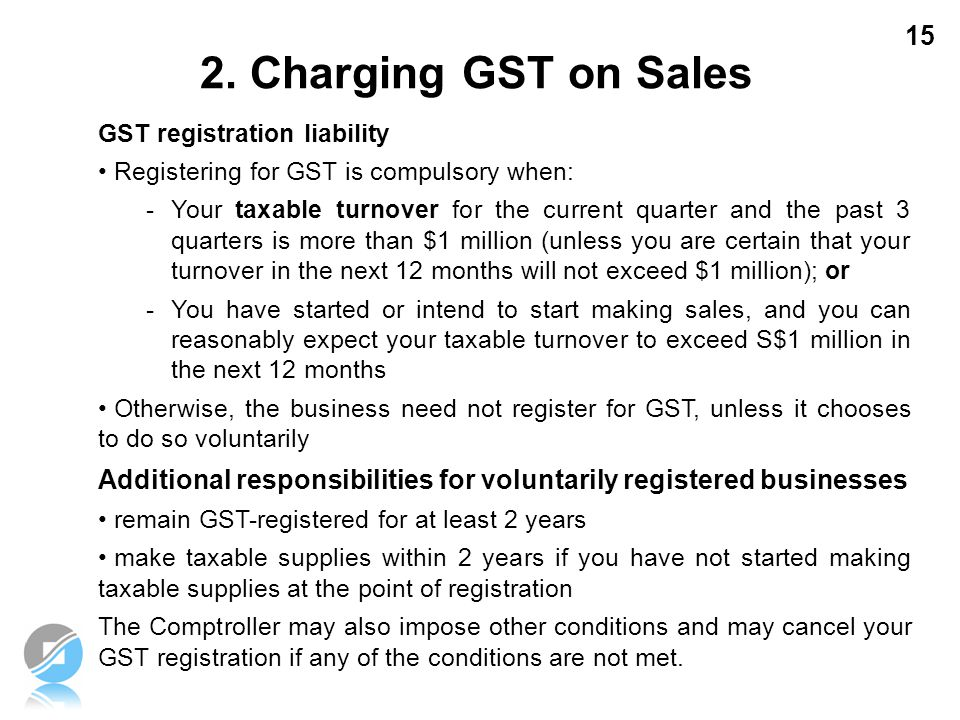 2. Charging GST on Sales GST registration liability. Registering for GST is compulsory when: