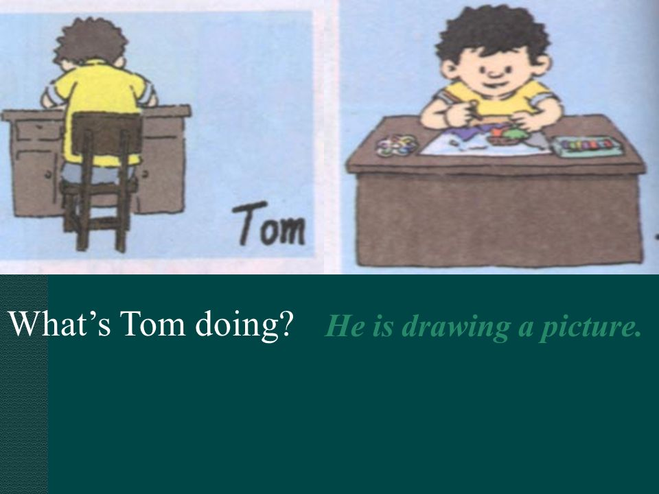 What's Tom doing He is drawing a picture.