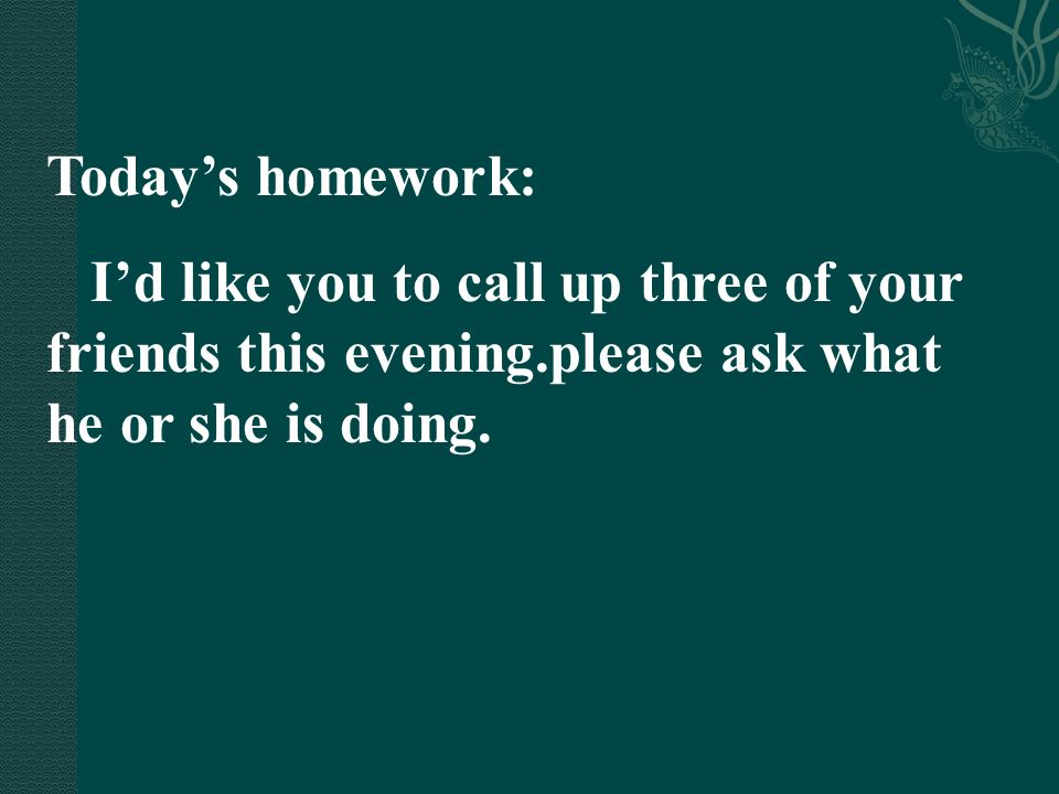Today's homework: I'd like you to call up three of your friends this evening.please ask what he or she is doing.