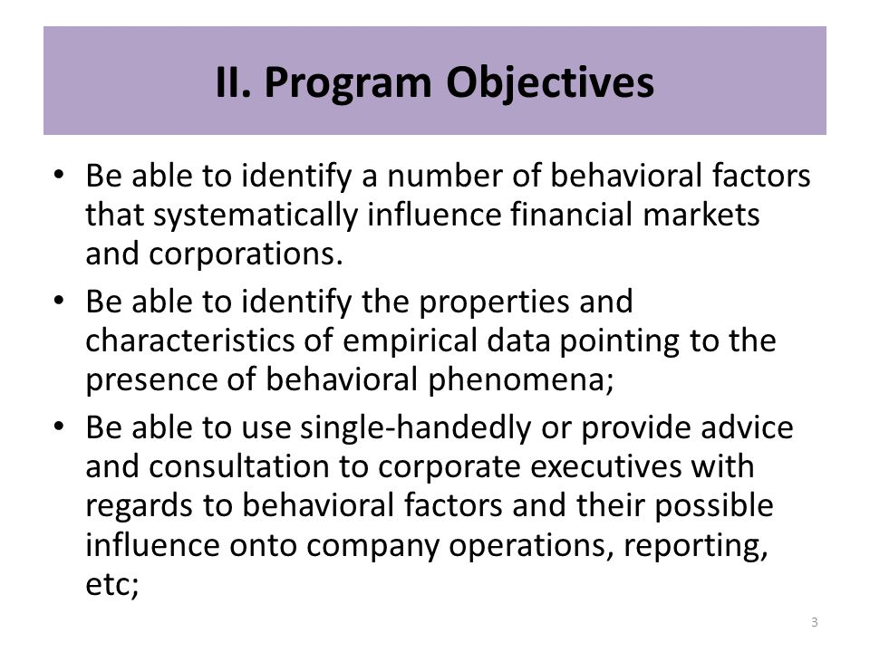 II. Program Objectives Be able to identify a number of behavioral factors that systematically influence financial markets and corporations.
