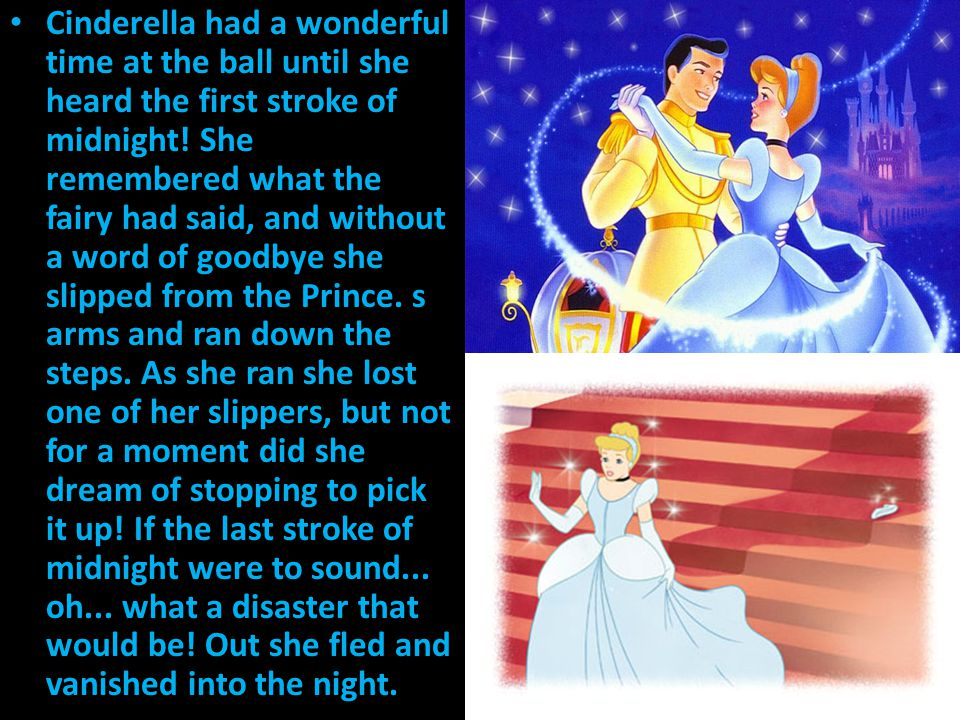 Cinderella had a wonderful time at the ball until she heard the first stroke of midnight! She remembered what the fairy had said, and without a word of goodbye she slipped from the Prince. s arms and ran down the steps. As she ran she lost one of her slippers, but not for a moment did she dream of stopping to pick it up! If the last stroke of midnight were to sound... oh... what a disaster that would be! Out she fled and vanished into the night.