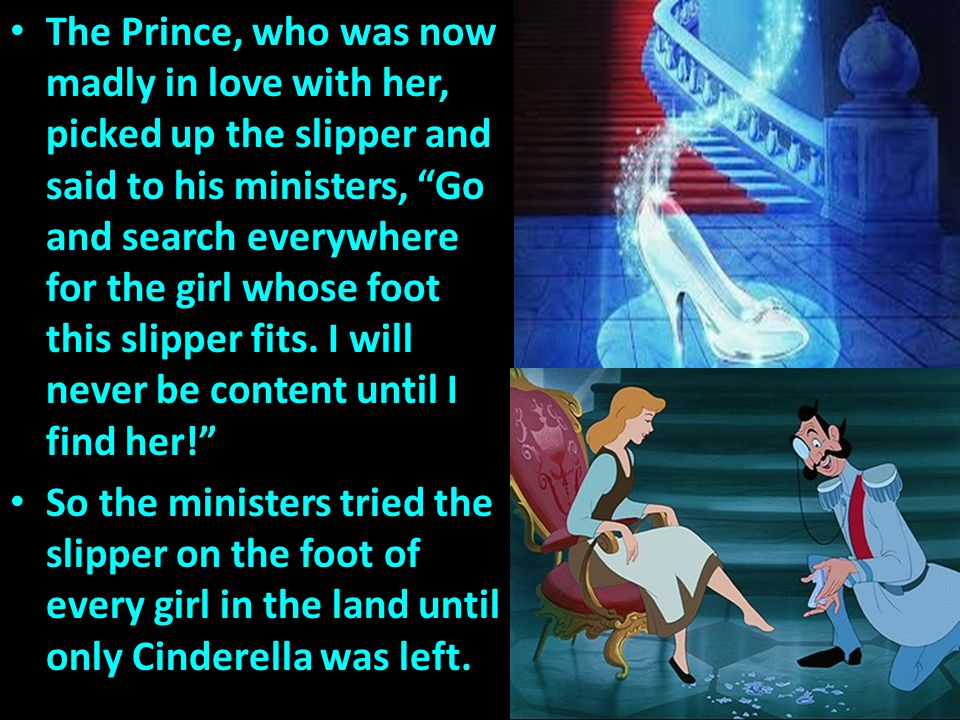 The Prince, who was now madly in love with her, picked up the slipper and said to his ministers, Go and search everywhere for the girl whose foot this slipper fits. I will never be content until I find her!