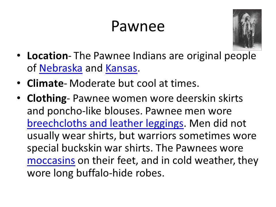 Pawnee Location- The Pawnee Indians are original people of Nebraska and Kansas. Climate- Moderate but cool at times.