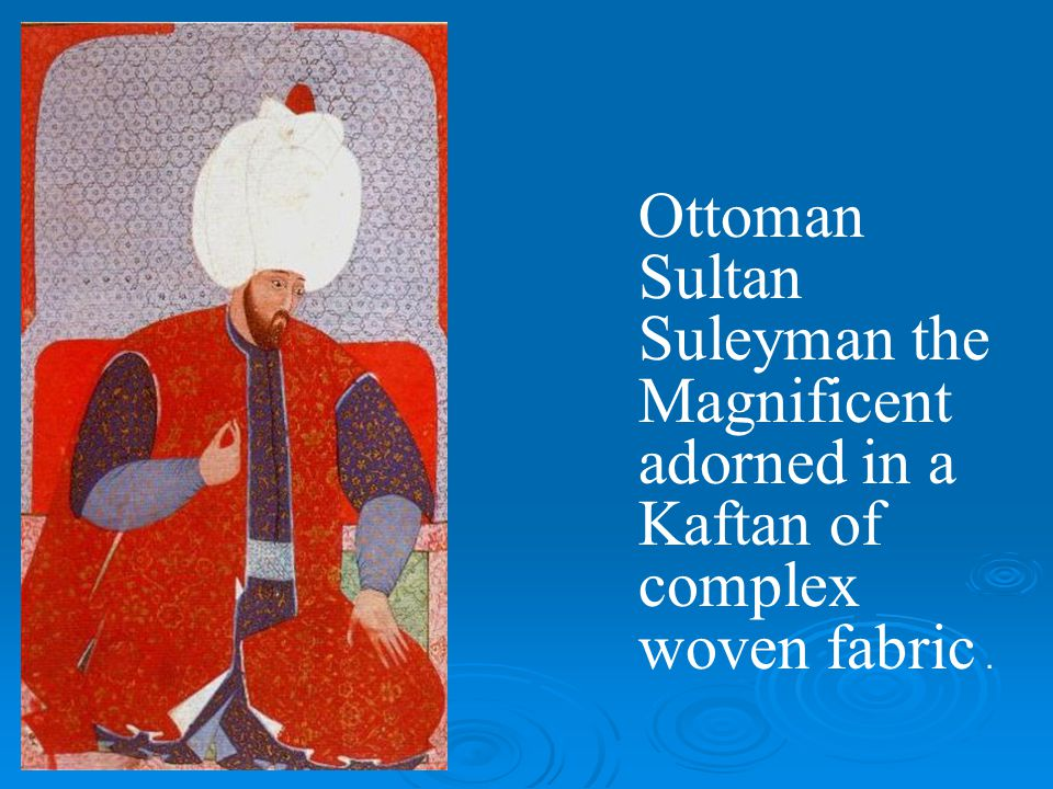 Ottoman Sultan Suleyman the Magnificent adorned in a Kaftan of complex woven fabric .