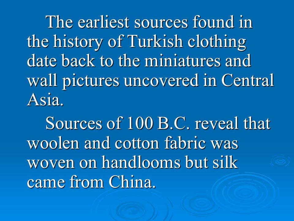 The earliest sources found in the history of Turkish clothing date back to the miniatures and wall pictures uncovered in Central Asia.