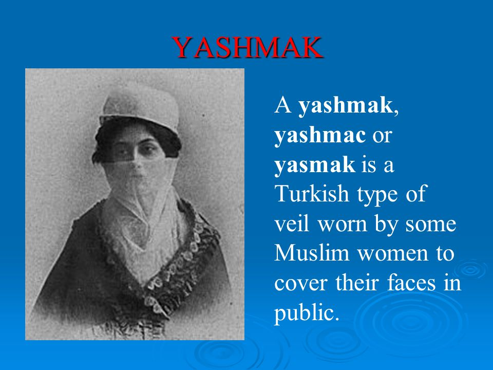 YASHMAK A yashmak, yashmac or yasmak is a Turkish type of veil worn by some Muslim women to cover their faces in public.