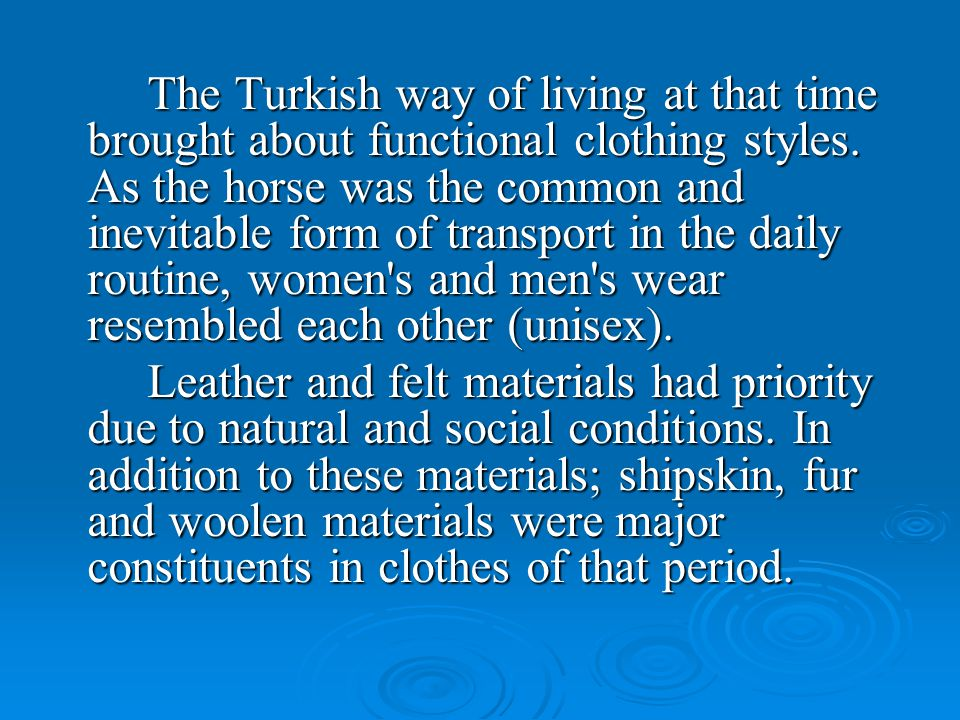The Turkish way of living at that time brought about functional clothing styles. As the horse was the common and inevitable form of transport in the daily routine, women s and men s wear resembled each other (unisex).