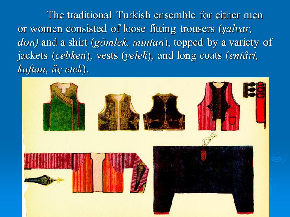 The traditional Turkish ensemble for either men or women consisted of loose fitting trousers (şalvar, don) and a shirt (gömlek, mintan), topped by a variety of jackets (cebken), vests (yelek), and long coats (entâri, kaftan, üç etek).