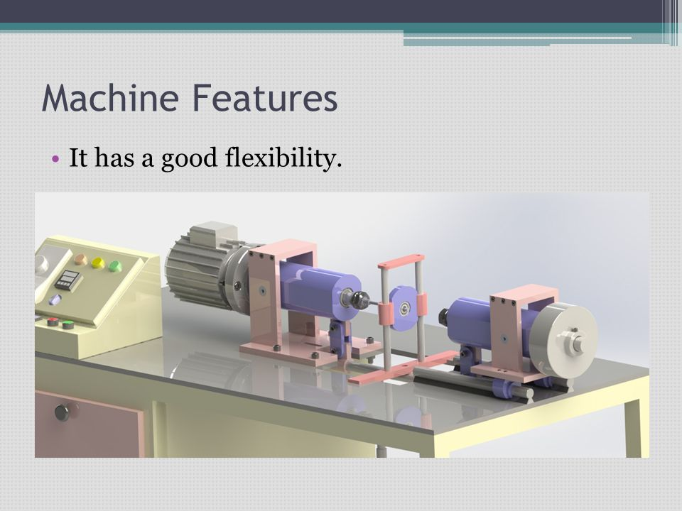 Machine Features It has a good flexibility.