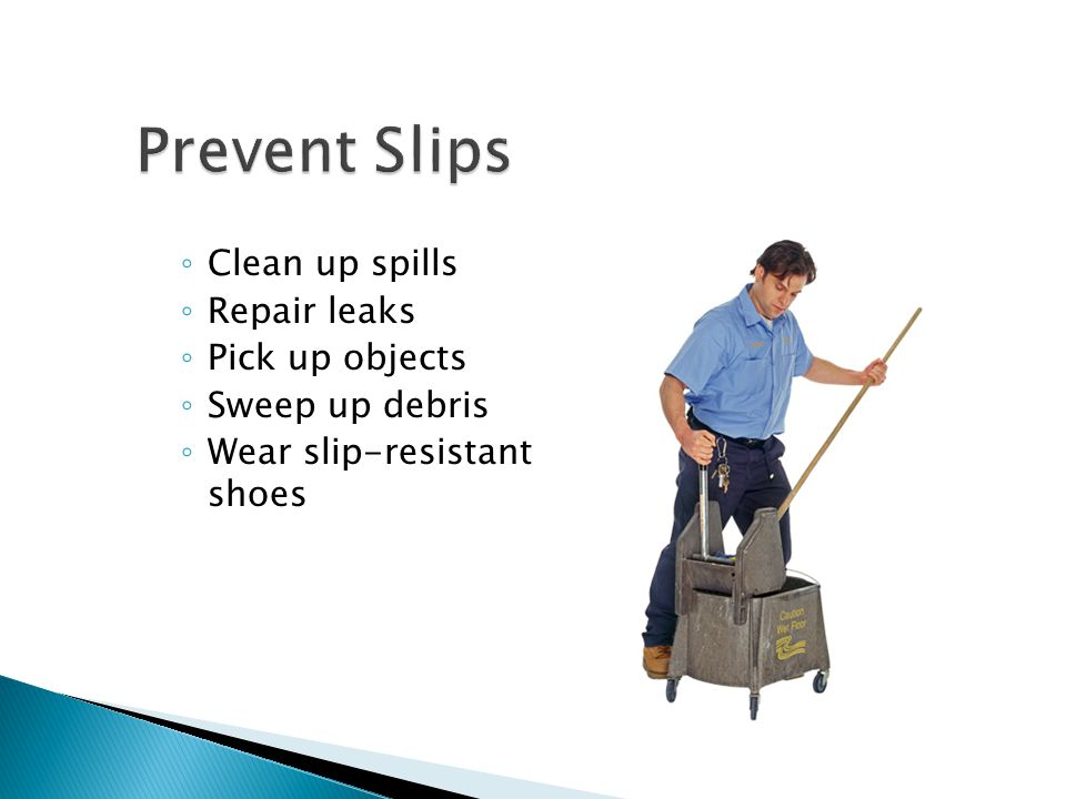 Prevent Slips Clean up spills Repair leaks Pick up objects