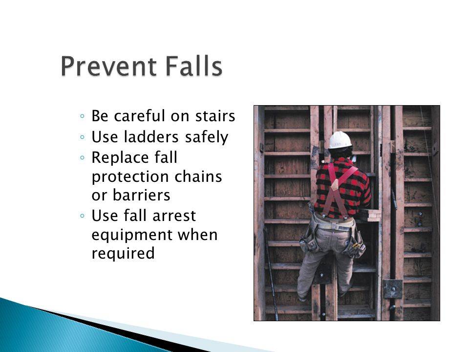 Prevent Falls Be careful on stairs Use ladders safely