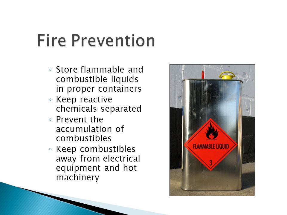 Fire Prevention Store flammable and combustible liquids in proper containers. Keep reactive chemicals separated.