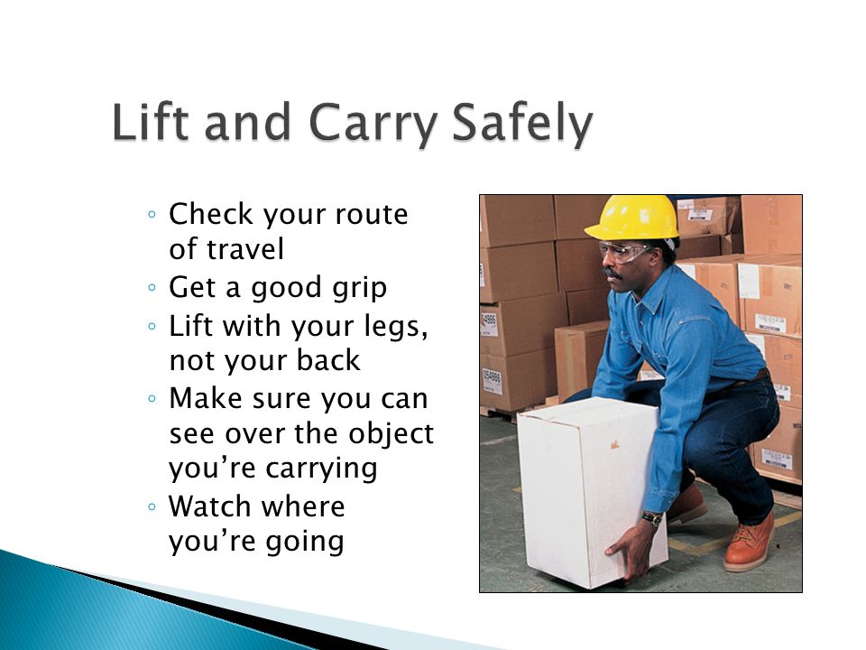 Lift and Carry Safely Check your route of travel Get a good grip