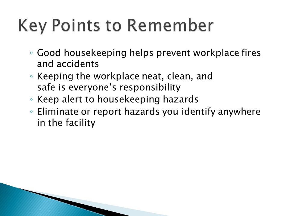 Key Points to Remember Good housekeeping helps prevent workplace fires and accidents.