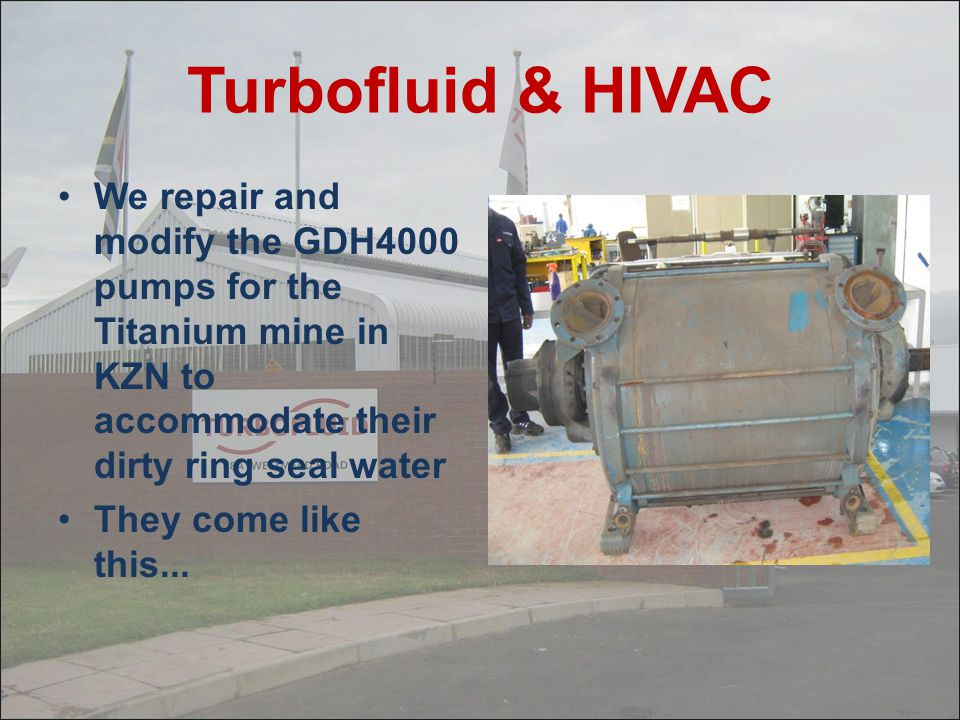 Turbofluid & HIVAC We repair and modify the GDH4000 pumps for the Titanium mine in KZN to accommodate their dirty ring seal water.