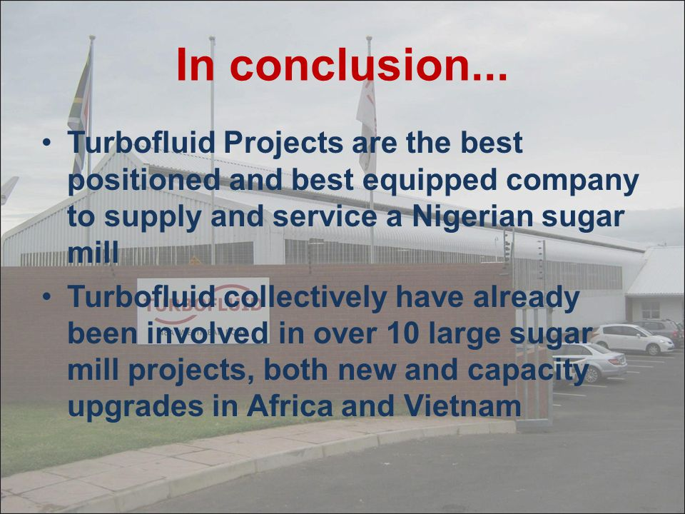 In conclusion... Turbofluid Projects are the best positioned and best equipped company to supply and service a Nigerian sugar mill.