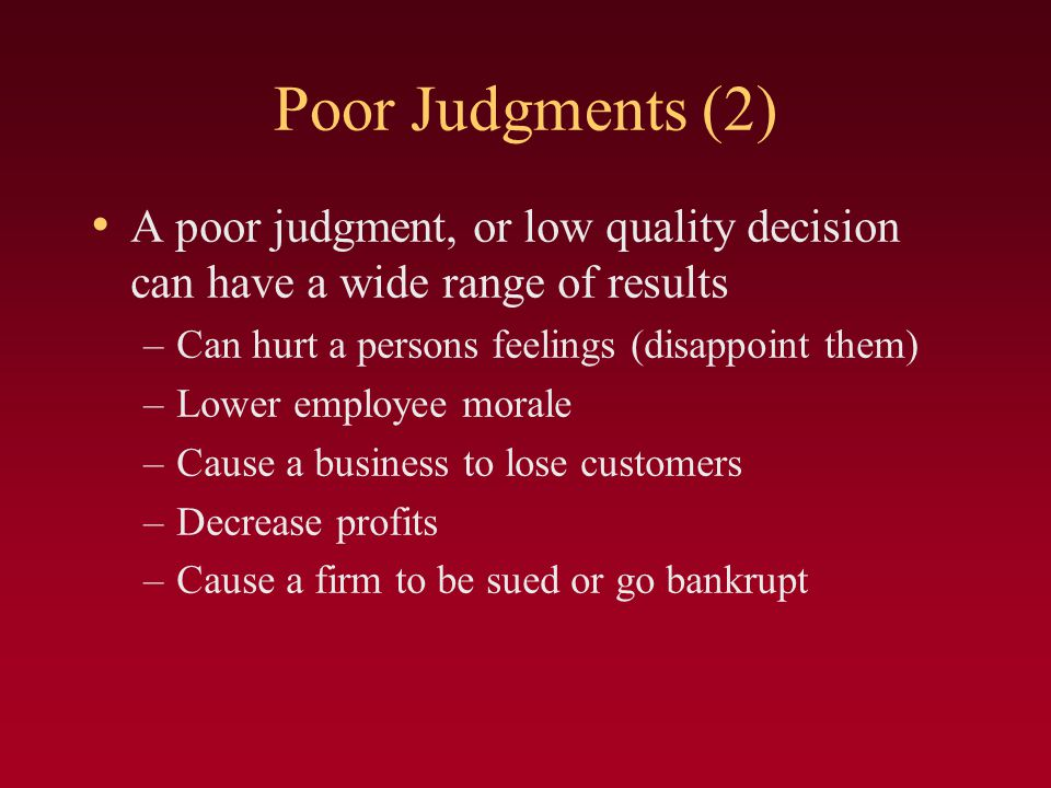 Poor Judgments (2) A poor judgment, or low quality decision can have a wide range of results. Can hurt a persons feelings (disappoint them)
