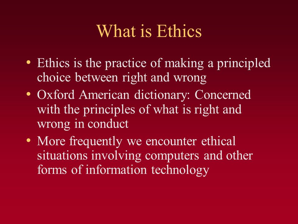 What is Ethics Ethics is the practice of making a principled choice between right and wrong.