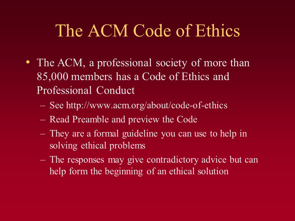 The ACM Code of Ethics The ACM, a professional society of more than 85,000 members has a Code of Ethics and Professional Conduct.