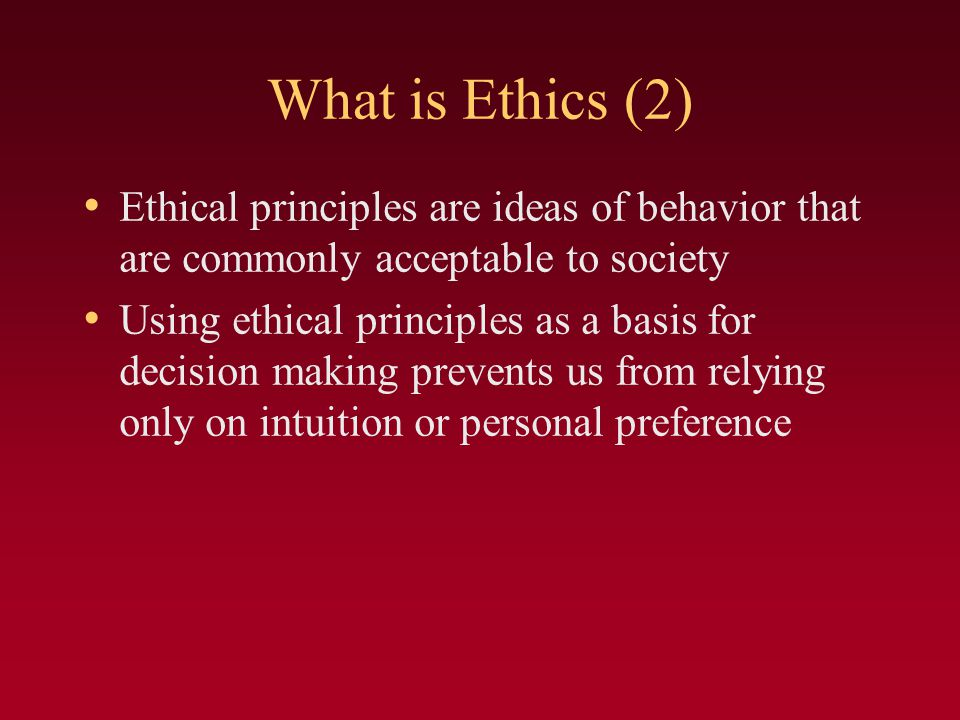What is Ethics (2) Ethical principles are ideas of behavior that are commonly acceptable to society.