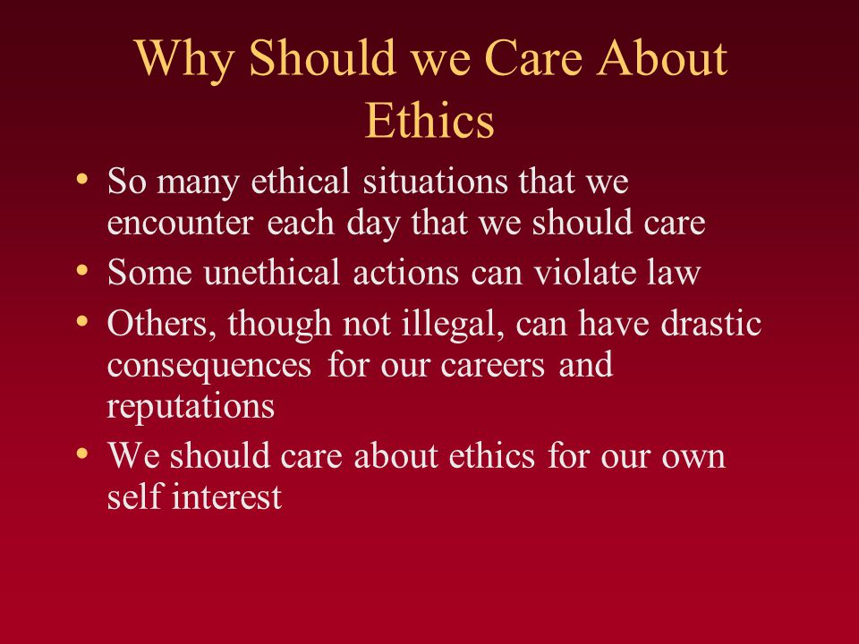 Why Should we Care About Ethics