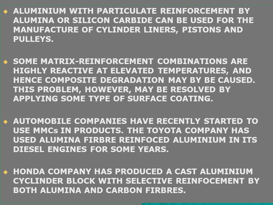 ALUMINIUM WITH PARTICULATE REINFORCEMENT BY ALUMINA OR SILICON CARBIDE CAN BE USED FOR THE MANUFACTURE OF CYLINDER LINERS, PISTONS AND PULLEYS.