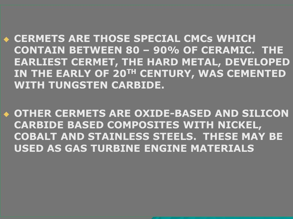 CERMETS ARE THOSE SPECIAL CMCs WHICH CONTAIN BETWEEN 80 – 90% OF CERAMIC. THE EARLIEST CERMET, THE HARD METAL, DEVELOPED IN THE EARLY OF 20TH CENTURY, WAS CEMENTED WITH TUNGSTEN CARBIDE.