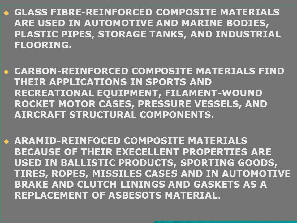 GLASS FIBRE-REINFORCED COMPOSITE MATERIALS ARE USED IN AUTOMOTIVE AND MARINE BODIES, PLASTIC PIPES, STORAGE TANKS, AND INDUSTRIAL FLOORING.