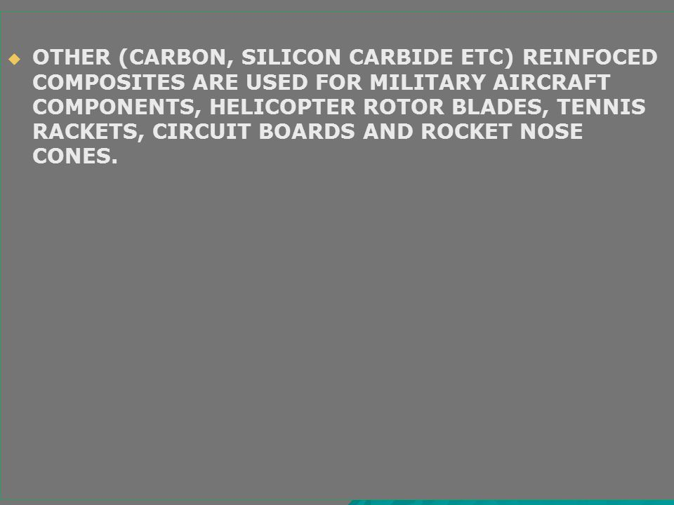 OTHER (CARBON, SILICON CARBIDE ETC) REINFOCED COMPOSITES ARE USED FOR MILITARY AIRCRAFT COMPONENTS, HELICOPTER ROTOR BLADES, TENNIS RACKETS, CIRCUIT BOARDS AND ROCKET NOSE CONES.
