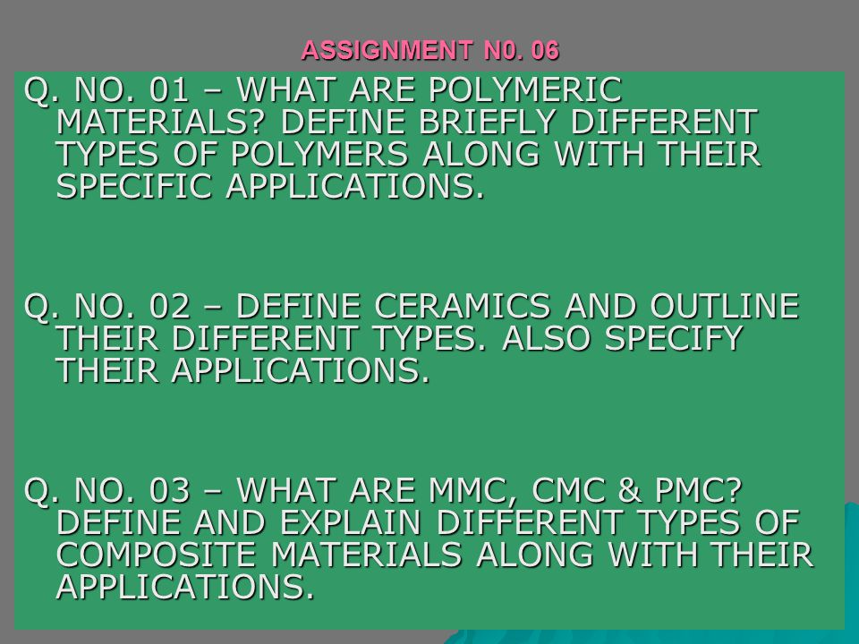 ASSIGNMENT N0. 06 Q. NO. 01 – WHAT ARE POLYMERIC MATERIALS DEFINE BRIEFLY DIFFERENT TYPES OF POLYMERS ALONG WITH THEIR SPECIFIC APPLICATIONS.