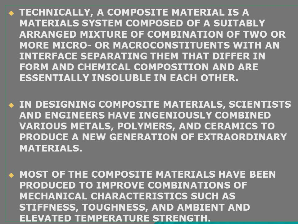 TECHNICALLY, A COMPOSITE MATERIAL IS A MATERIALS SYSTEM COMPOSED OF A SUITABLY ARRANGED MIXTURE OF COMBINATION OF TWO OR MORE MICRO- OR MACROCONSTITUENTS WITH AN INTERFACE SEPARATING THEM THAT DIFFER IN FORM AND CHEMICAL COMPOSITION AND ARE ESSENTIALLY INSOLUBLE IN EACH OTHER.