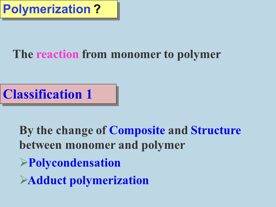 Classification 1 Polymerization The reaction from monomer to polymer