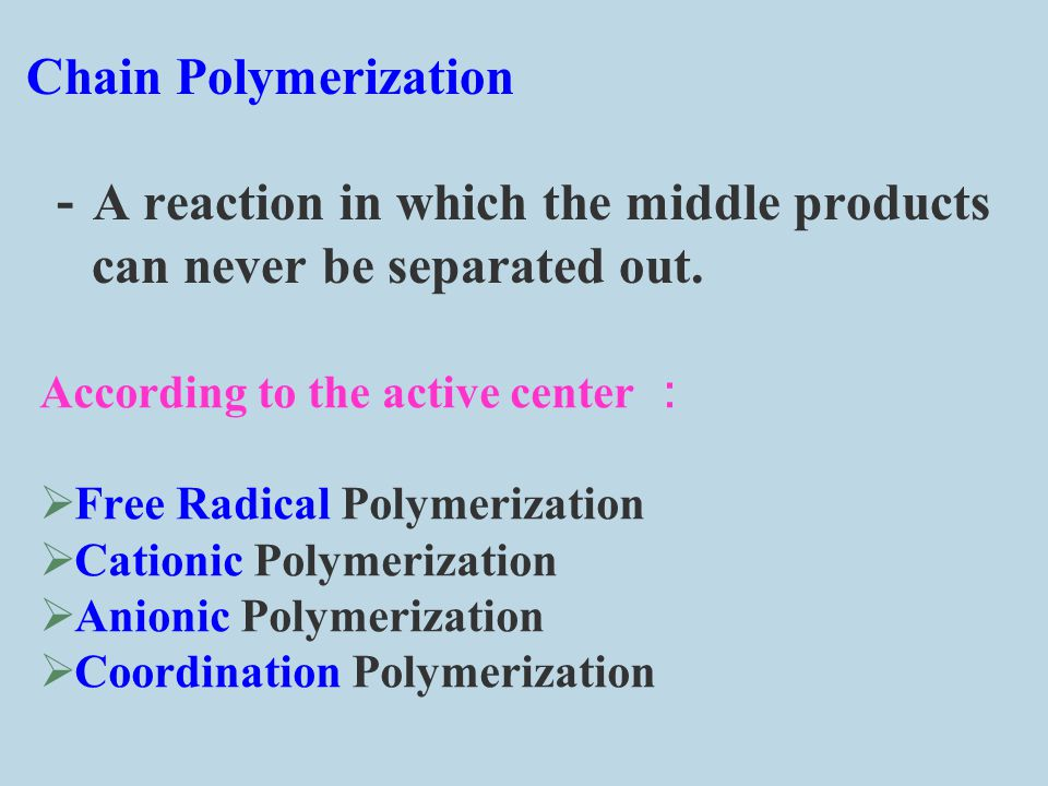 Chain Polymerization -A reaction in which the middle products can never be separated out.