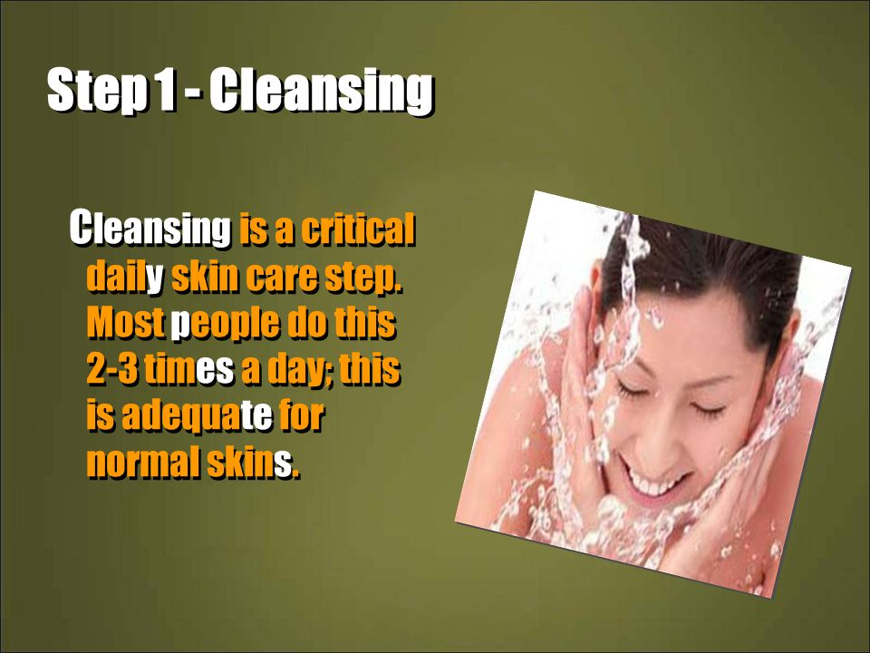 Step 1 - Cleansing Cleansing is a critical daily skin care step.