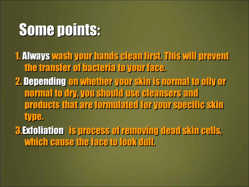 Some points: 1. Always wash your hands clean first. This will prevent the transfer of bacteria to your face.