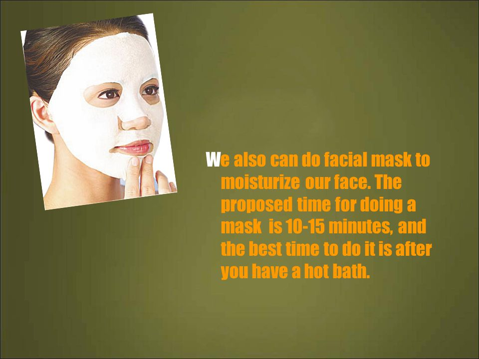 We also can do facial mask to moisturize our face