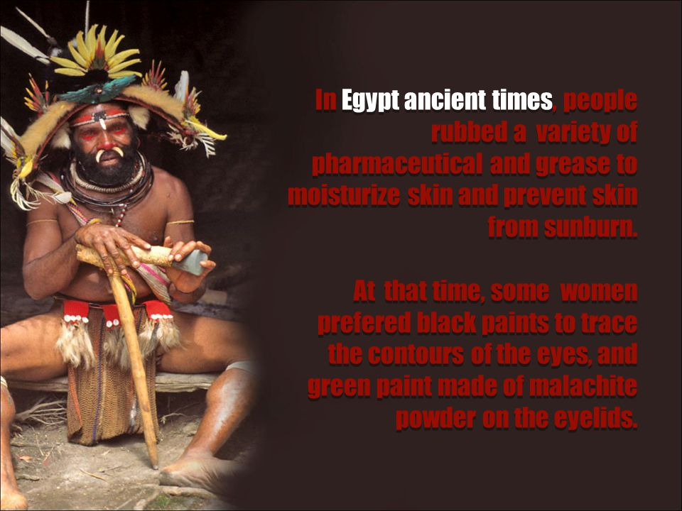 In Egypt ancient times, people rubbed a variety of pharmaceutical and grease to moisturize skin and prevent skin from sunburn.