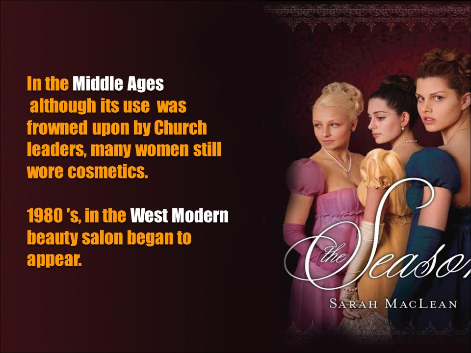 In the Middle Ages although its use was frowned upon by Church leaders, many women still wore cosmetics.