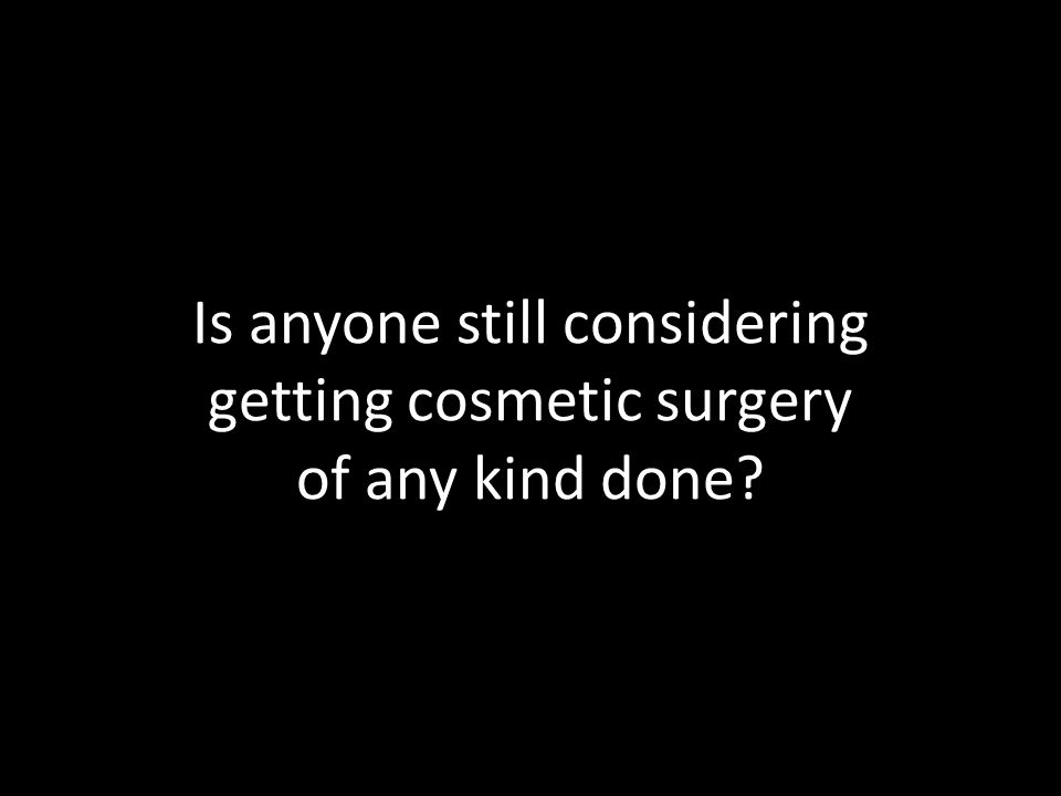 Is anyone still considering getting cosmetic surgery of any kind done