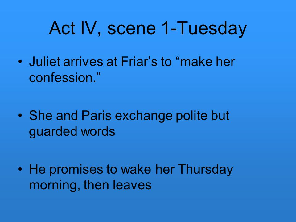 Act IV, scene 1-Tuesday Juliet arrives at Friar's to make her confession. She and Paris exchange polite but guarded words.