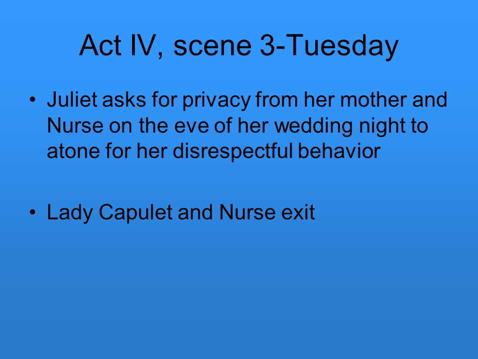 Act IV, scene 3-Tuesday Juliet asks for privacy from her mother and Nurse on the eve of her wedding night to atone for her disrespectful behavior.