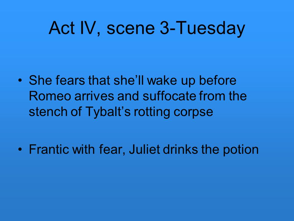 Act IV, scene 3-Tuesday She fears that she'll wake up before Romeo arrives and suffocate from the stench of Tybalt's rotting corpse.