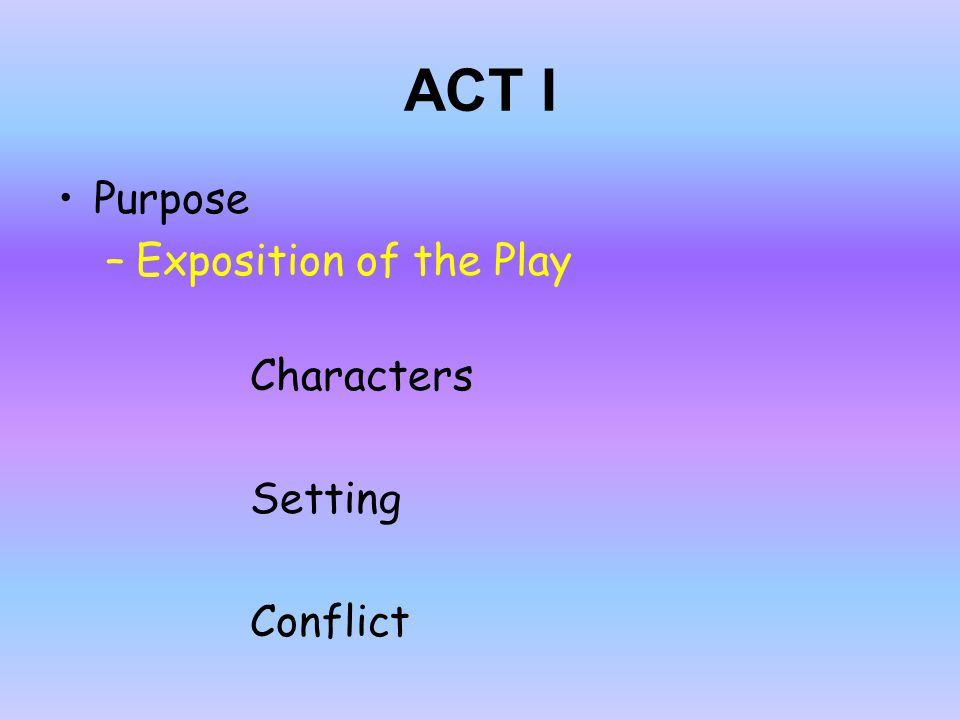 ACT I Purpose Exposition of the Play Characters Setting Conflict