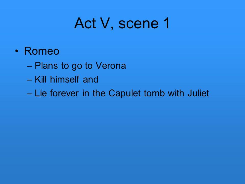 Act V, scene 1 Romeo Plans to go to Verona Kill himself and
